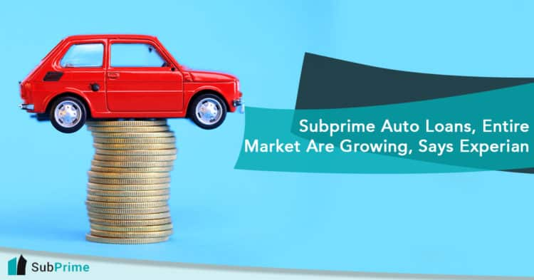 Subprime Auto Loans, Entire Market Are Growing, Says Experian